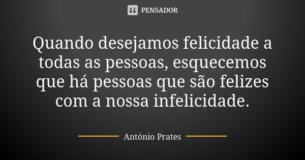 Quando desejamos felicidade a todas as pessoas, esquecemos que há pessoas que são felizes com a nossa infelicidade.... Frase de António Prates.