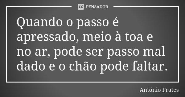 Quando o passo é apressado, meio à toa e no ar, pode ser passo mal dado e o chão pode faltar.... Frase de António Prates.