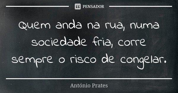 Quem anda na rua, numa sociedade fria, corre sempre o risco de congelar.... Frase de António Prates.