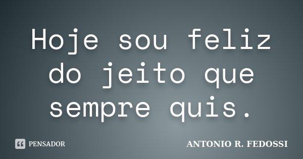 Hoje Sou Feliz Do Jeito Que Sempre Quis Antonio R Fedossi