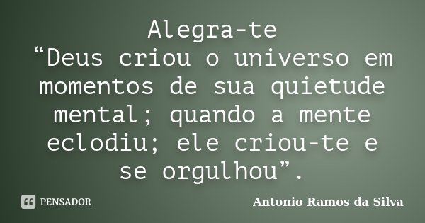 """Alegra-te """"Deus criou o universo em momentos de sua quietude mental; quando a mente eclodiu; ele criou-te e se orgulhou"""".... Frase de Antonio Ramos da Silva."""