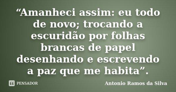 """""""Amanheci assim: eu todo de novo; trocando a escuridão por folhas brancas de papel desenhando e escrevendo a paz que me habita"""".... Frase de Antonio Ramos da Silva."""