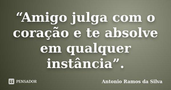 """""""Amigo julga com o coração e te absolve em qualquer instância"""".... Frase de Antonio Ramos da Silva."""