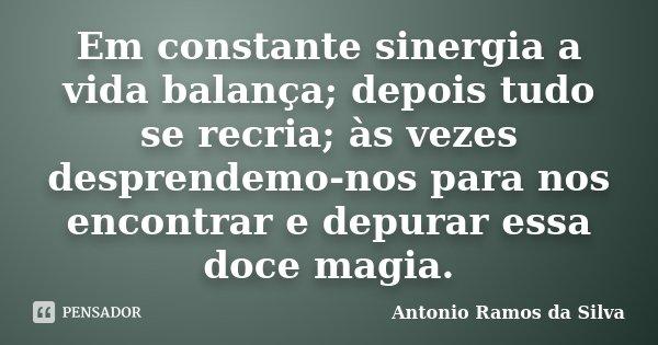 Em constante sinergia a vida balança; depois tudo se recria; às vezes desprendemo-nos para nos encontrar e depurar essa doce magia.... Frase de Antonio Ramos da Silva.