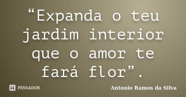 """""""Expanda o teu jardim interior que o amor te fará flor"""".... Frase de Antonio Ramos da Silva."""