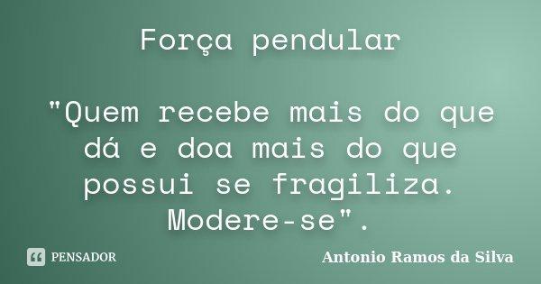 """Força pendular """"Quem recebe mais do que dá e doa mais do que possui se fragiliza. Modere-se"""".... Frase de Antonio Ramos da Silva."""