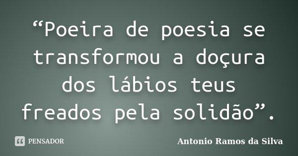 """""""Poeira de poesia se transformou a doçura dos lábios teus freados pela solidão"""".... Frase de Antonio Ramos da Silva."""