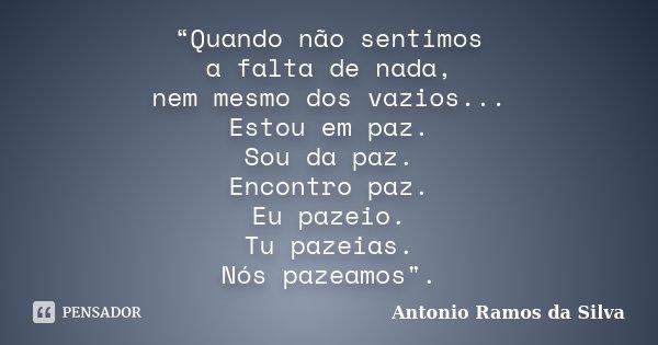 """""""Quando não sentimos a falta de nada, nem mesmo dos vazios... Estou em paz. Sou da paz. Encontro paz. Eu pazeio. Tu pazeias. Nós pazeamos"""".... Frase de Antonio Ramos da Silva."""