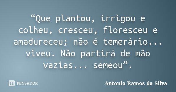 """""""Que plantou, irrigou e colheu, cresceu, floresceu e amadureceu; não é temerário... viveu. Não partirá de mão vazias... semeou"""".... Frase de Antonio Ramos da Silva."""