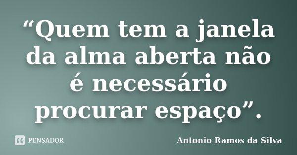 """""""Quem tem a janela da alma aberta não é necessário procurar espaço"""".... Frase de Antonio Ramos da Silva."""