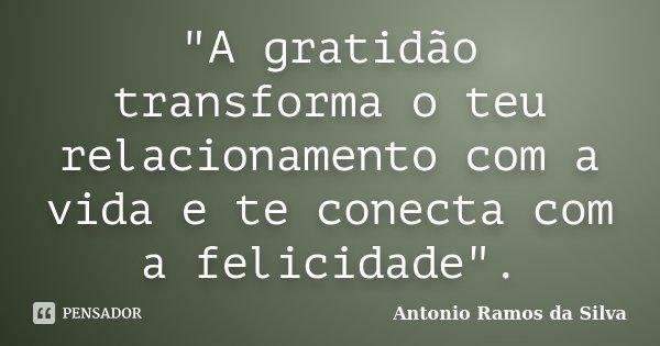 """""""A gratidão transforma o teu relacionamento com a vida e te conecta com a felicidade"""".... Frase de Antonio Ramos da Silva."""
