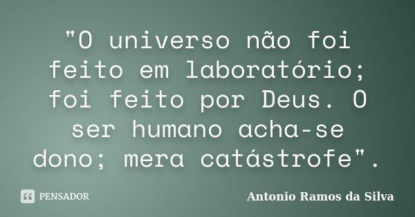 """""""O universo não foi feito em laboratório; foi feito por Deus. O ser humano acha-se dono; mera catástrofe"""".... Frase de Antonio Ramos da Silva."""