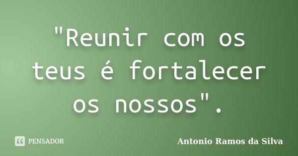 """""""Reunir com os teus é fortalecer os nossos"""".... Frase de Antonio Ramos da Silva."""