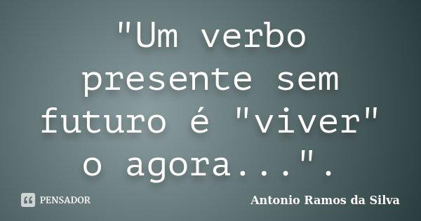 """""""Um verbo presente sem futuro é """"viver"""" o agora..."""".... Frase de Antonio Ramos da Silva."""