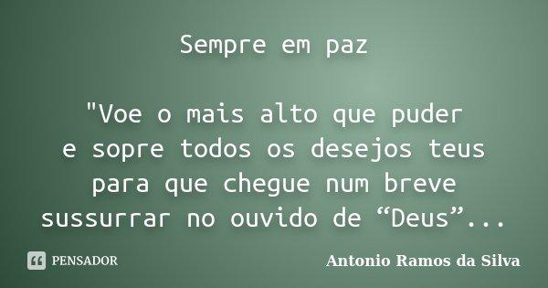 """Sempre em paz """"Voe o mais alto que puder e sopre todos os desejos teus para que chegue num breve sussurrar no ouvido de """"Deus""""...... Frase de Antonio Ramos da Silva."""