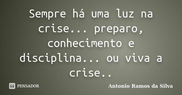 Sempre há uma luz na crise... preparo, conhecimento e disciplina... ou viva a crise..... Frase de Antonio Ramos da Silva.