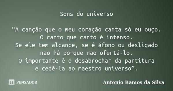 """Sons do universo """"A canção que o meu coração canta só eu ouço. O canto que canto é intenso. Se ele tem alcance, se é áfono ou desligado não há porque não ofertá... Frase de Antonio Ramos da Silva."""