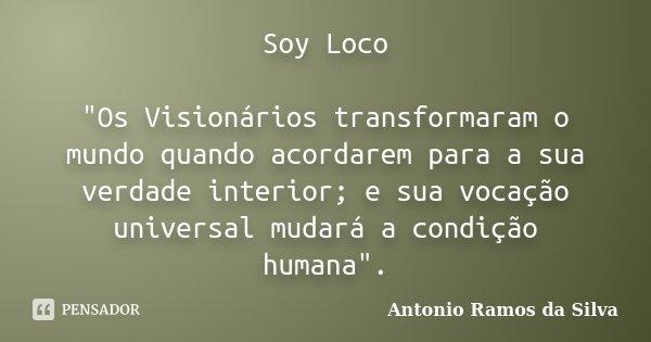 """Soy Loco """"Os Visionários transformaram o mundo quando acordarem para a sua verdade interior; e sua vocação universal mudará a condição humana"""".... Frase de Antonio Ramos da Silva."""