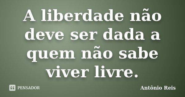 A liberdade não deve ser dada a quem não sabe viver livre.... Frase de Antônio Reis.