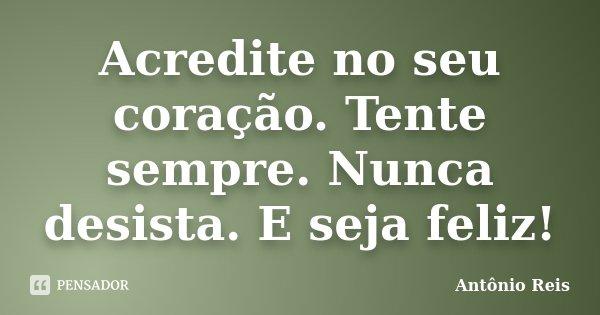 Acredite no seu coração. Tente sempre. Nunca desista. E seja feliz!... Frase de Antônio Reis.