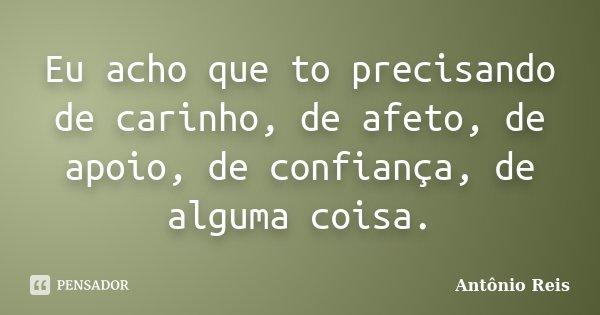 Eu acho que to precisando de carinho, de afeto, de apoio, de confiança, de alguma coisa.... Frase de Antônio Reis.