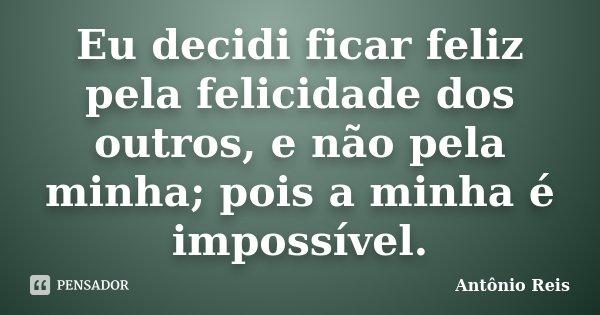 Eu decidi ficar feliz pela felicidade dos outros, e não pela minha; pois a minha é impossível.... Frase de Antônio Reis.