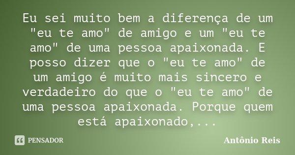 """Eu sei muito bem a diferença de um """"eu te amo"""" de amigo e um """"eu te amo"""" de uma pessoa apaixonada. E posso dizer que o """"eu te amo""""... Frase de Antônio Reis."""