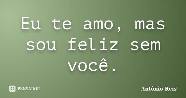 Eu te amo, mas sou feliz sem você.... Frase de Antônio Reis.