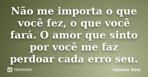 Não me importa o que você fez, o que você fará. O amor que sinto por você me faz perdoar cada erro seu.... Frase de Antônio Reis.