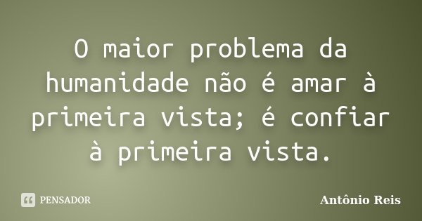 O maior problema da humanidade não é amar à primeira vista; é confiar à primeira vista.... Frase de Antônio Reis.