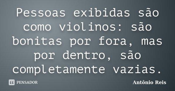 Pessoas exibidas são como violinos: são bonitas por fora, mas por dentro, são completamente vazias.... Frase de Antônio Reis.
