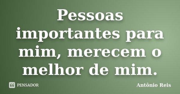Pessoas importantes para mim, merecem o melhor de mim.... Frase de Antônio Reis.