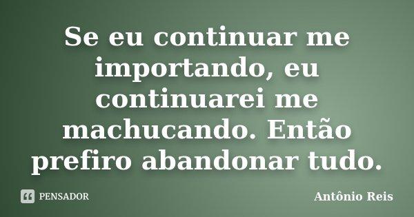 Se eu continuar me importando, eu continuarei me machucando. Então prefiro abandonar tudo.... Frase de Antônio Reis.