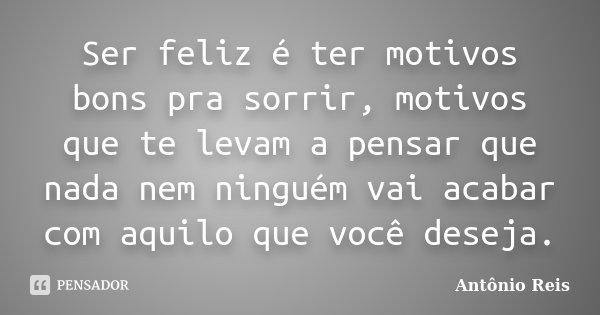 Ser feliz é ter motivos bons pra sorrir, motivos que te levam a pensar que nada nem ninguém vai acabar com aquilo que você deseja.... Frase de Antônio Reis.