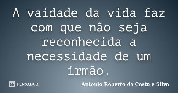 A vaidade da vida faz com que não seja reconhecida a necessidade de um irmão.... Frase de Antonio Roberto da Costa e Silva..