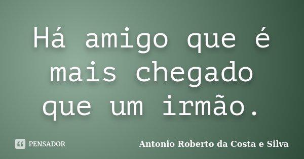 Há amigo que é mais chegado que um irmão.... Frase de Antonio Roberto da Costa e Silva.