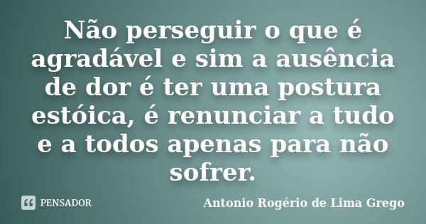 Não perseguir o que é agradável e sim a ausência de dor é ter uma postura estóica, é renunciar a tudo e a todos apenas para não sofrer.... Frase de Antonio Rogério de Lima Grego.
