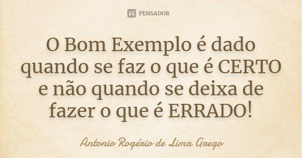 O Bom Exemplo é dado quando se faz o que é CERTO e não quando se deixa de fazer o que é ERRADO!... Frase de Antonio Rogério de Lima Grego.