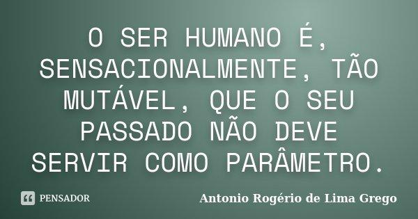 O SER HUMANO É, SENSACIONALMENTE, TÃO MUTÁVEL, QUE O SEU PASSADO NÃO DEVE SERVIR COMO PARÂMETRO.... Frase de Antonio Rogério de Lima Grego.