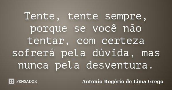 Tente, tente sempre, porque se você não tentar, com certeza sofrerá pela dúvida, mas nunca pela desventura.... Frase de Antonio Rogério de Lima Grego.