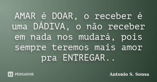 AMAR é DOAR, o receber é uma DÁDIVA, o não receber em nada nos mudará, pois sempre teremos mais amor pra ENTREGAR..... Frase de Antonio S. Sousa.