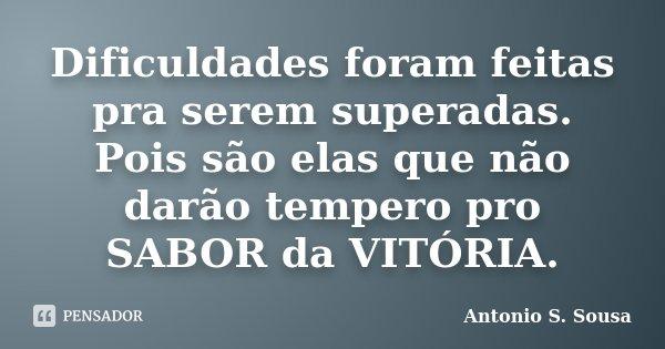 Dificuldades foram feitas pra serem superadas. Pois são elas que não darão tempero pro SABOR da VITÓRIA.... Frase de Antonio S. Sousa.