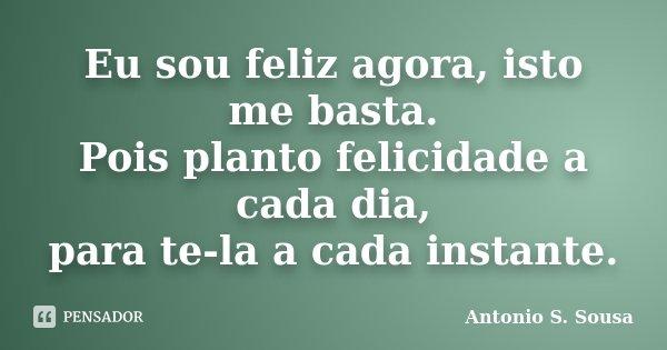 Eu sou feliz agora, isto me basta. Pois planto felicidade a cada dia, para te-la a cada instante.... Frase de Antonio S. Sousa.