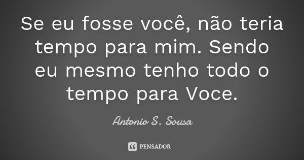Se eu fosse você, não teria tempo para mim. Sendo eu mesmo tenho todo o tempo para Voce.... Frase de Antonio S. Sousa.