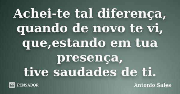 Achei-te tal diferença, quando de novo te vi, que,estando em tua presença, tive saudades de ti.... Frase de Antonio Sales.