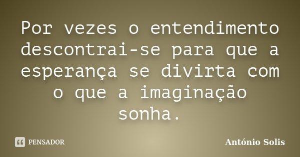 Por vezes o entendimento descontrai-se para que a esperança se divirta com o que a imaginação sonha.... Frase de António Solis.
