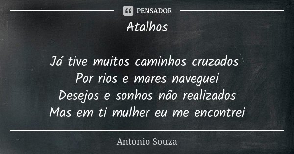 Atalhos Já tive muitos caminhos cruzados Por rios e mares naveguei Desejos e sonhos não realizados Mas em ti mulher eu me encontrei... Frase de Antônio Souza.