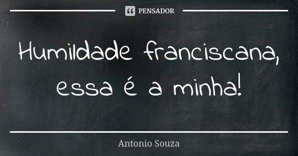 Humildade franciscana, essa é a minha!... Frase de Antônio Souza.