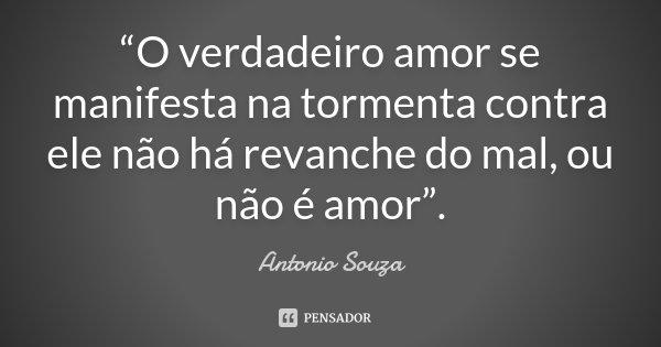 """""""O verdadeiro amor se manifesta na tormenta contra ele não há revanche do mal, ou não é amor"""".... Frase de Antonio Souza."""