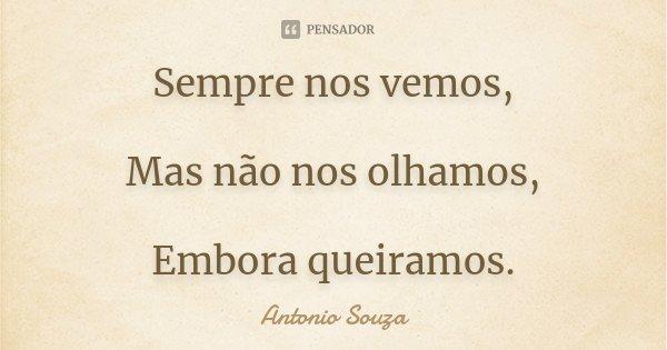 Sempre nos vemos, Mas não nos olhamos, Embora queiramos.... Frase de Antonio Souza.